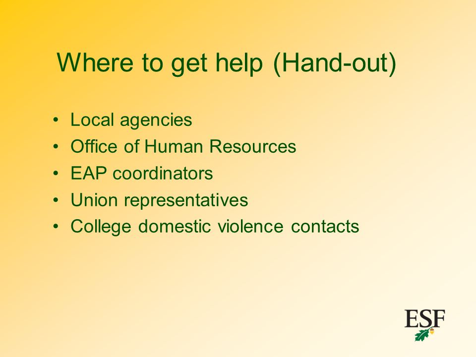Where to get help (Hand-out) Local agencies Office of Human Resources EAP coordinators Union representatives College domestic violence contacts