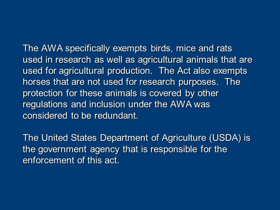The AWA specifically exempts birds, mice and rats used in research as well as agricultural animals that are used for agricultural production.