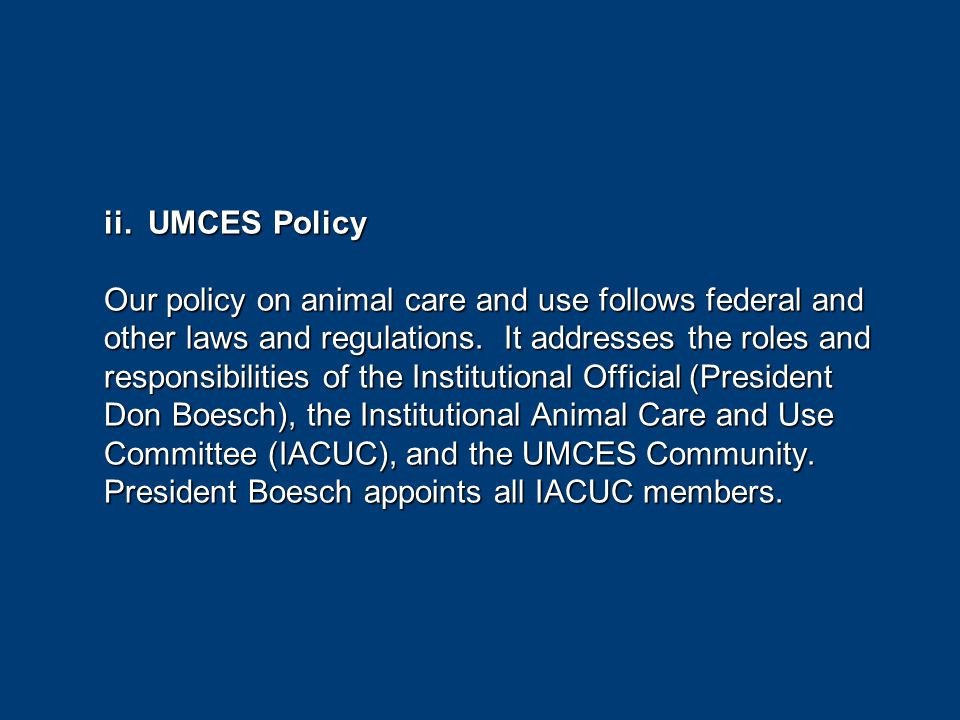 ii. UMCES Policy Our policy on animal care and use follows federal and other laws and regulations.