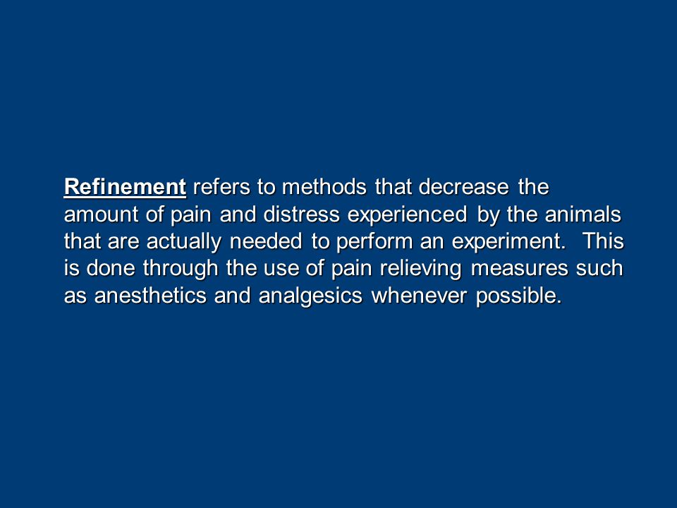 Refinement refers to methods that decrease the amount of pain and distress experienced by the animals that are actually needed to perform an experiment.