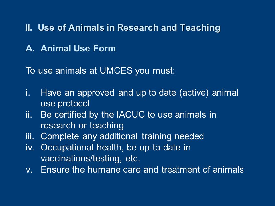 II. Use of Animals in Research and Teaching A.Animal Use Form To use animals at UMCES you must: i.Have an approved and up to date (active) animal use