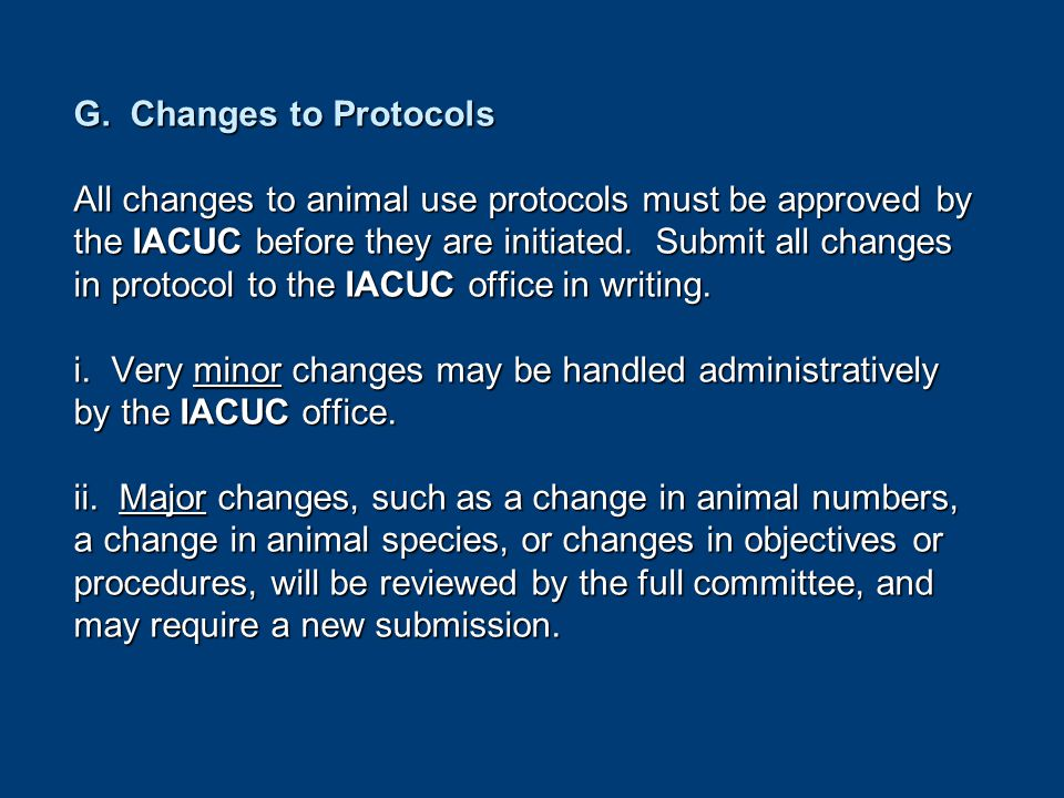 G. Changes to Protocols All changes to animal use protocols must be approved by the IACUC before they are initiated. Submit all changes in protocol to