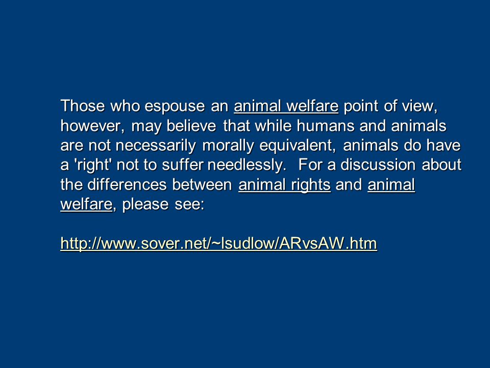 Those who espouse an animal welfare point of view, however, may believe that while humans and animals are not necessarily morally equivalent, animals do have a right not to suffer needlessly.