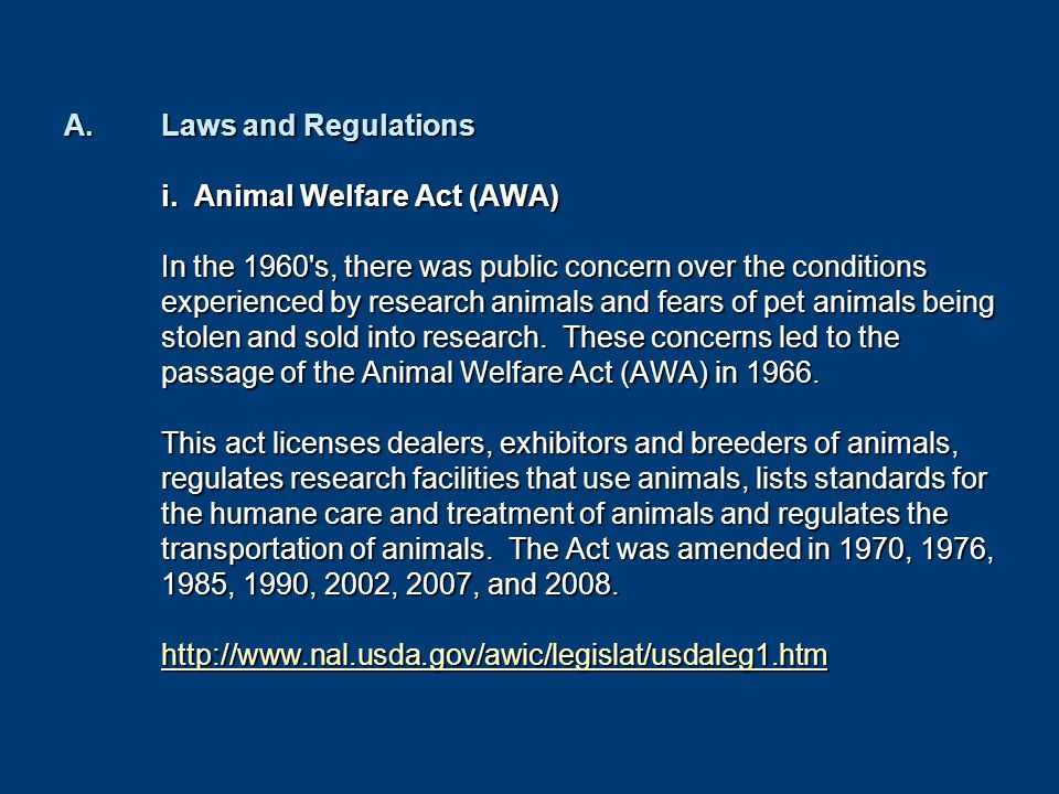 A.Laws and Regulations i. Animal Welfare Act (AWA) In the 1960's, there was public concern over the conditions experienced by research animals and fea