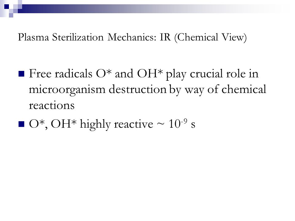 Plasma Sterilization Mechanics: IR (Chemical View) Free radicals O* and OH* play crucial role in microorganism destruction by way of chemical reactions O*, OH* highly reactive ~ 10 -9 s