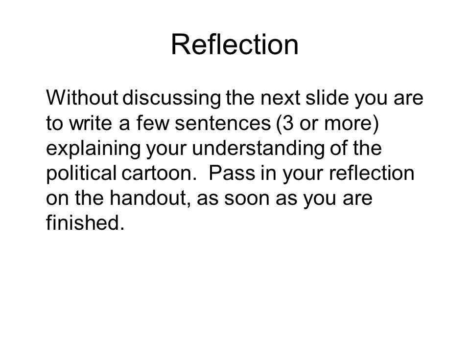 Reflection Without discussing the next slide you are to write a few sentences (3 or more) explaining your understanding of the political cartoon.
