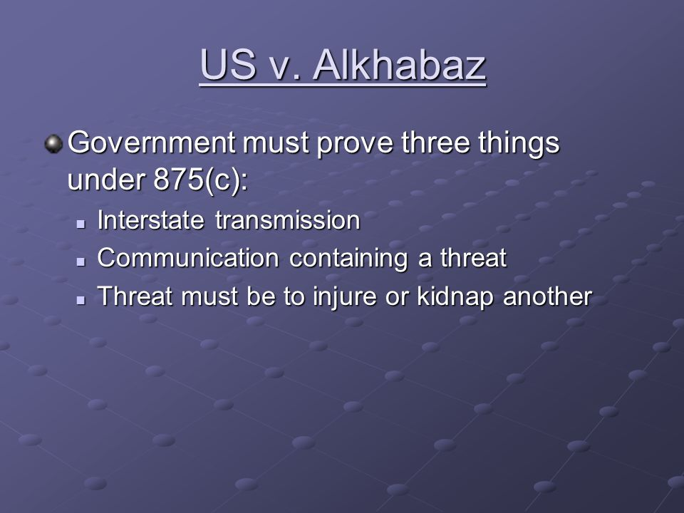 US v. Alkhabaz Government must prove three things under 875(c): Interstate transmission Interstate transmission Communication containing a threat Comm