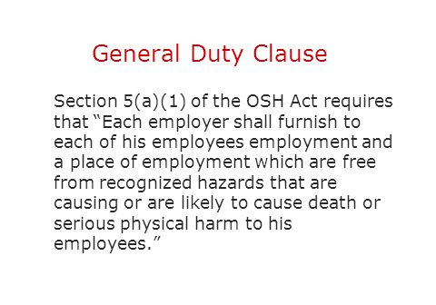 "General Duty Clause Section 5(a)(1) of the OSH Act requires that ""Each employer shall furnish to each of his employees employment and a place of emplo"