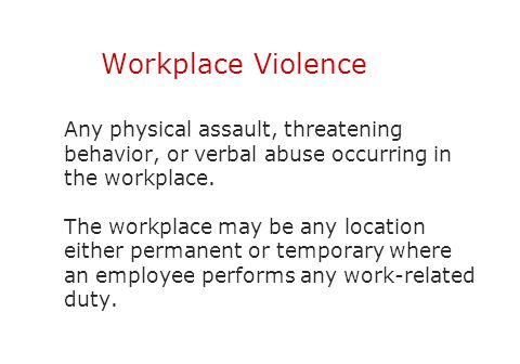 Workplace Violence Any physical assault, threatening behavior, or verbal abuse occurring in the workplace. The workplace may be any location either pe