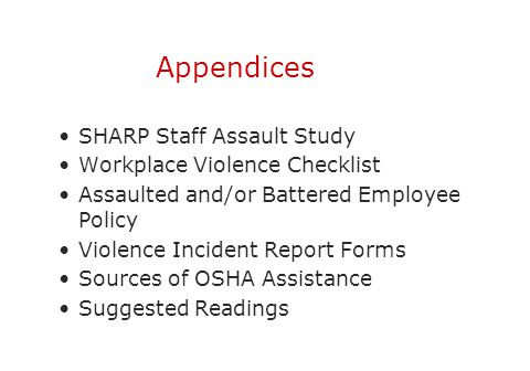 Appendices SHARP Staff Assault Study Workplace Violence Checklist Assaulted and/or Battered Employee Policy Violence Incident Report Forms Sources of