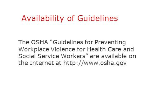 "Availability of Guidelines The OSHA ""Guidelines for Preventing Workplace Violence for Health Care and Social Service Workers"" are available on the Int"