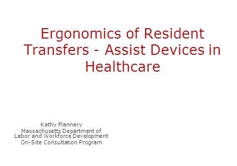 Ergonomics of Resident Transfers - Assist Devices in Healthcare Kathy Flannery Massachusetts Department of Labor and Workforce Development On-Site Con