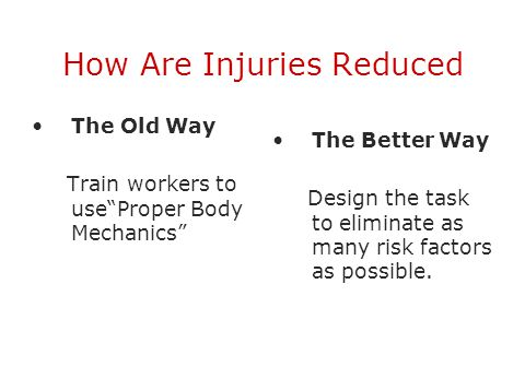 "How Are Injuries Reduced The Old Way Train workers to use""Proper Body Mechanics"" The Better Way Design the task to eliminate as many risk factors as p"