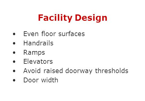 Facility Design Even floor surfaces Handrails Ramps Elevators Avoid raised doorway thresholds Door width
