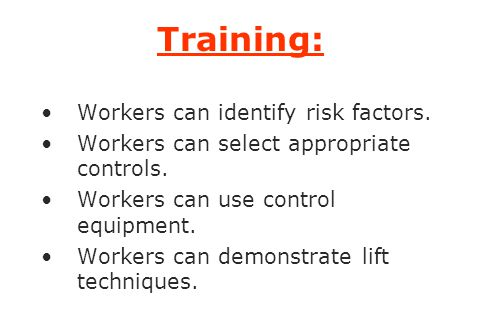 Training: Workers can identify risk factors. Workers can select appropriate controls. Workers can use control equipment. Workers can demonstrate lift