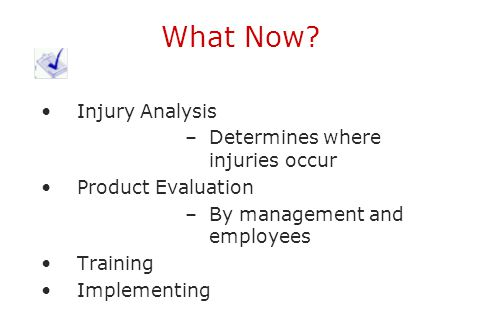 What Now? Injury Analysis –Determines where injuries occur Product Evaluation –By management and employees Training Implementing
