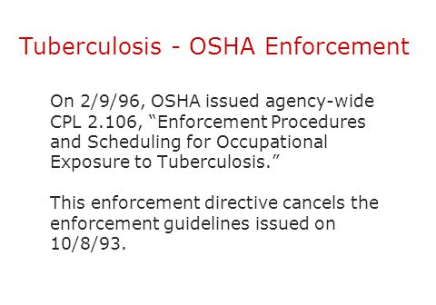 "Tuberculosis - OSHA Enforcement On 2/9/96, OSHA issued agency-wide CPL 2.106, ""Enforcement Procedures and Scheduling for Occupational Exposure to Tube"