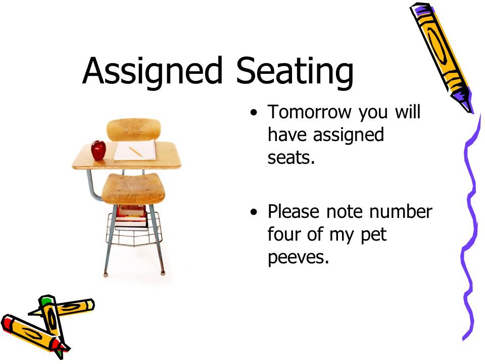 Assigned Seating Tomorrow you will have assigned seats. Please note number four of my pet peeves.