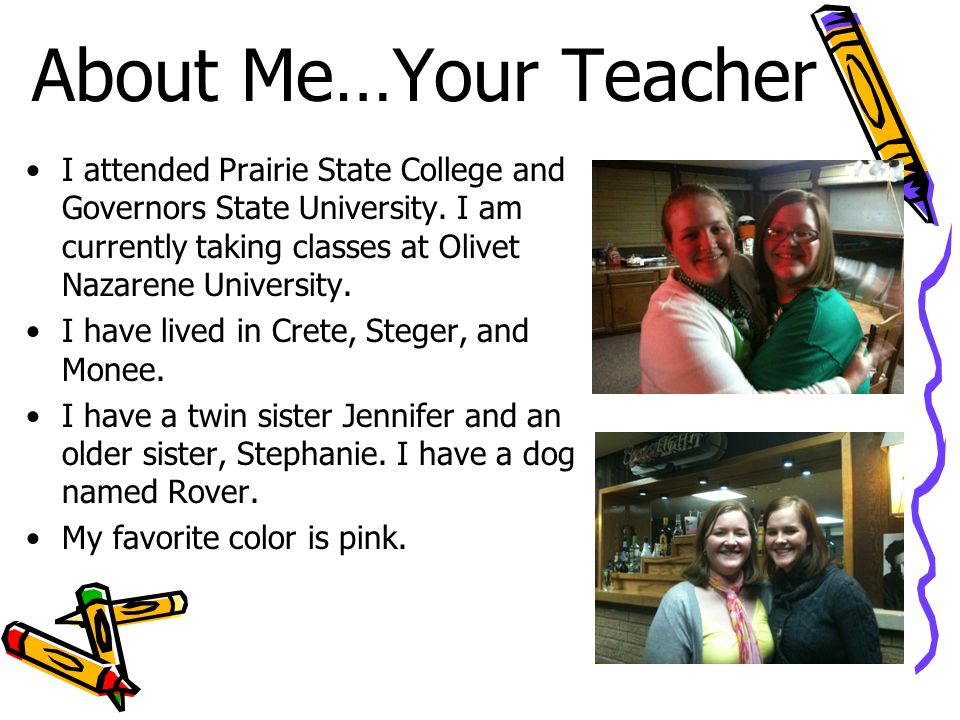 About Me…Your Teacher I attended Prairie State College and Governors State University.