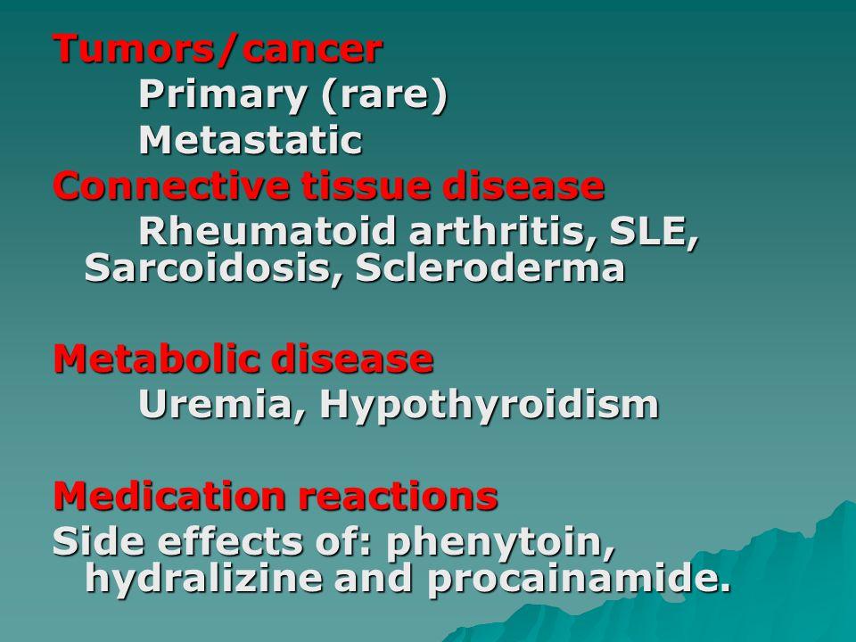 Tumors/cancer Primary (rare) Metastatic Connective tissue disease Rheumatoid arthritis, SLE, Sarcoidosis, Scleroderma Metabolic disease Uremia, Hypothyroidism Medication reactions Side effects of: phenytoin, hydralizine and procainamide.