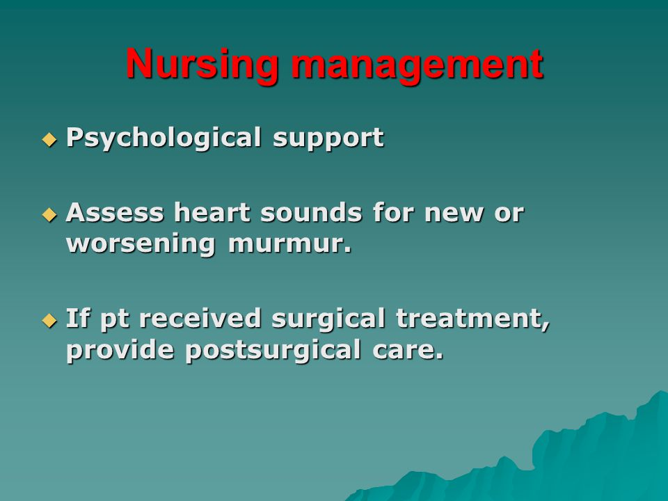 Nursing management  Psychological support  Assess heart sounds for new or worsening murmur.  If pt received surgical treatment, provide postsurgica