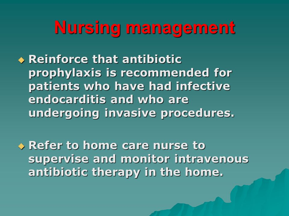 Nursing management  Reinforce that antibiotic prophylaxis is recommended for patients who have had infective endocarditis and who are undergoing invasive procedures.