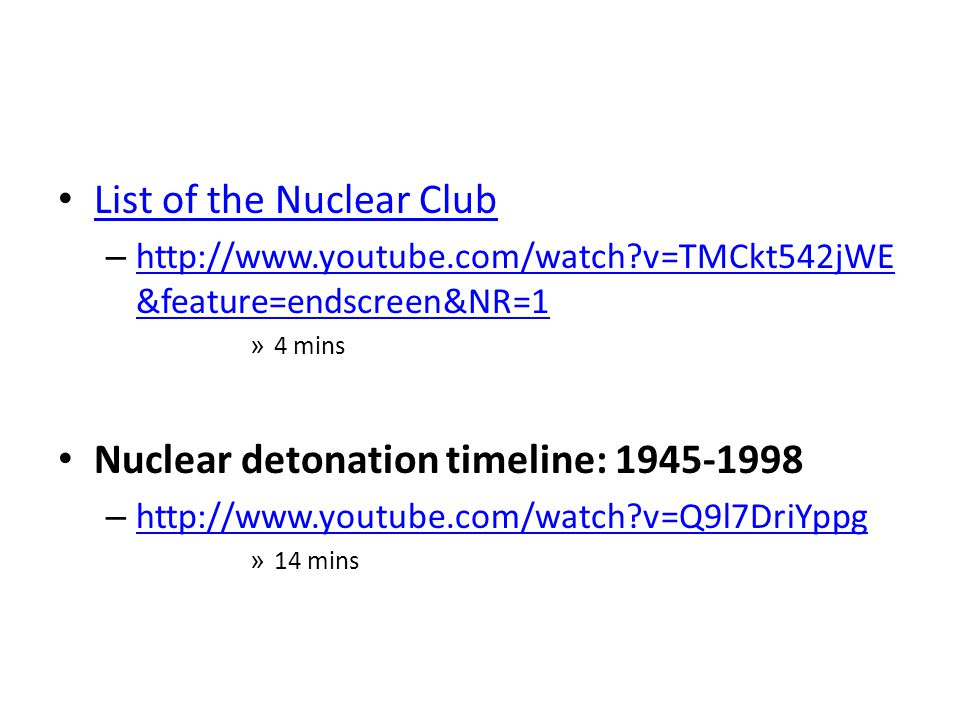 List of the Nuclear Club – http://www.youtube.com/watch v=TMCkt542jWE &feature=endscreen&NR=1 http://www.youtube.com/watch v=TMCkt542jWE &feature=endscreen&NR=1 » 4 mins Nuclear detonation timeline: 1945-1998 – http://www.youtube.com/watch v=Q9l7DriYppg http://www.youtube.com/watch v=Q9l7DriYppg » 14 mins