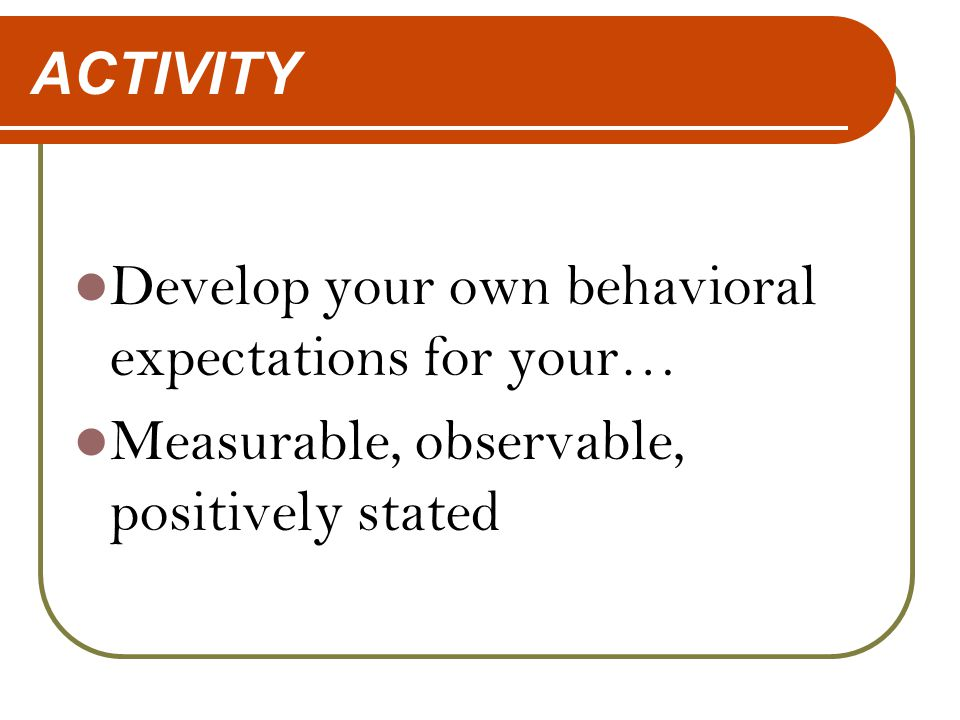 ACTIVITY Develop your own behavioral expectations for your… Measurable, observable, positively stated