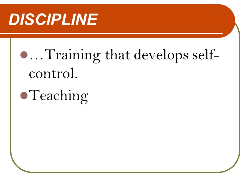 DISCIPLINE …Training that develops self- control. Teaching