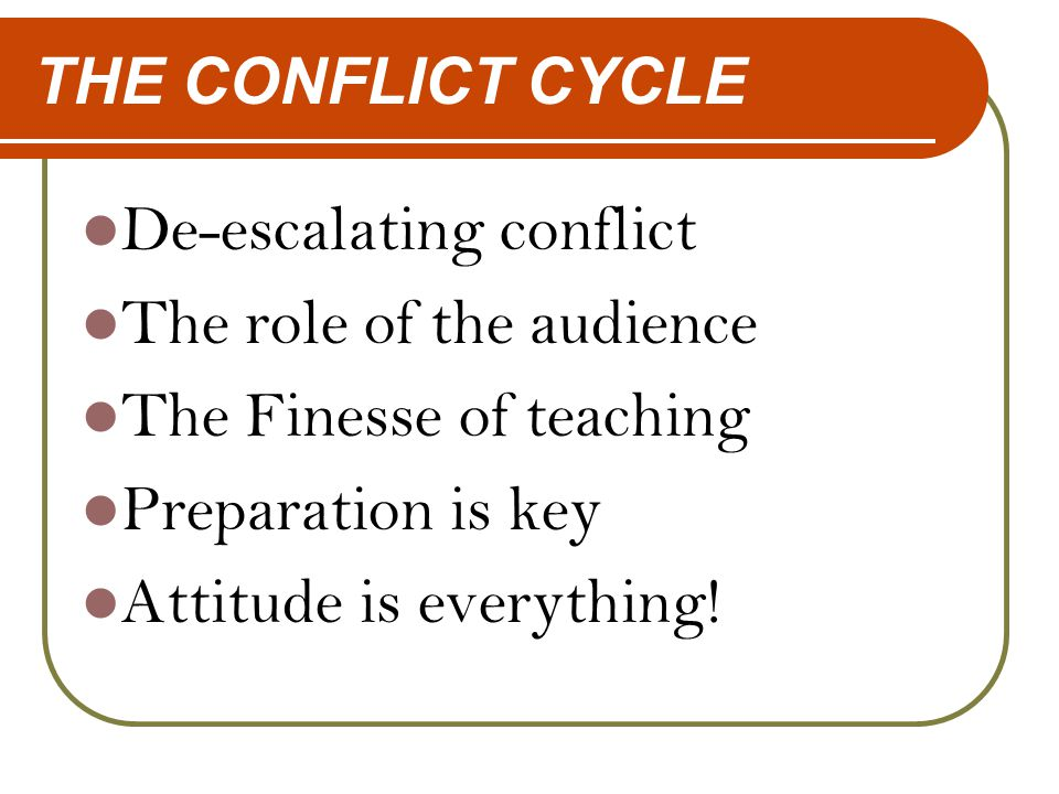 THE CONFLICT CYCLE De-escalating conflict The role of the audience The Finesse of teaching Preparation is key Attitude is everything!