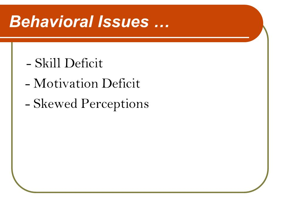Behavioral Issues … - Skill Deficit - Motivation Deficit - Skewed Perceptions