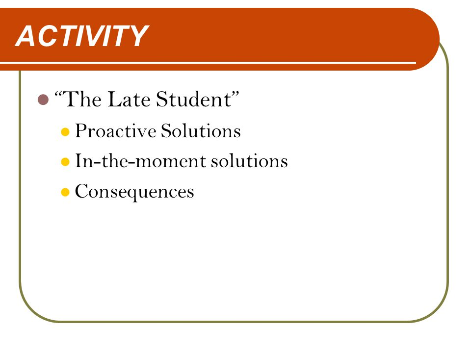 "ACTIVITY ""The Late Student"" Proactive Solutions In-the-moment solutions Consequences"