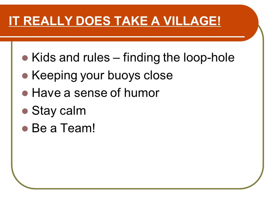 IT REALLY DOES TAKE A VILLAGE! Kids and rules – finding the loop-hole Keeping your buoys close Have a sense of humor Stay calm Be a Team!