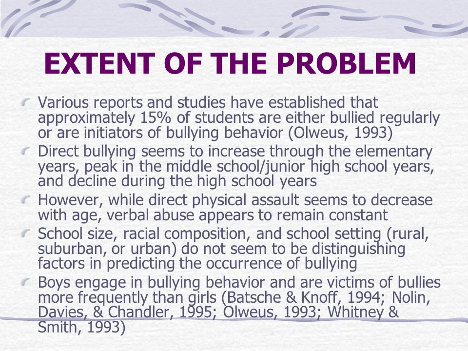 EXTENT OF THE PROBLEM Various reports and studies have established that approximately 15% of students are either bullied regularly or are initiators of bullying behavior (Olweus, 1993) Direct bullying seems to increase through the elementary years, peak in the middle school/junior high school years, and decline during the high school years However, while direct physical assault seems to decrease with age, verbal abuse appears to remain constant School size, racial composition, and school setting (rural, suburban, or urban) do not seem to be distinguishing factors in predicting the occurrence of bullying Boys engage in bullying behavior and are victims of bullies more frequently than girls (Batsche & Knoff, 1994; Nolin, Davies, & Chandler, 1995; Olweus, 1993; Whitney & Smith, 1993)