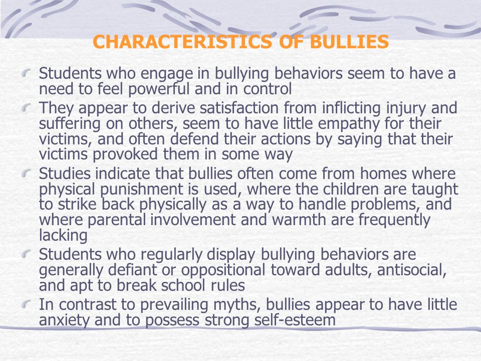 CHARACTERISTICS OF BULLIES Students who engage in bullying behaviors seem to have a need to feel powerful and in control They appear to derive satisfaction from inflicting injury and suffering on others, seem to have little empathy for their victims, and often defend their actions by saying that their victims provoked them in some way Studies indicate that bullies often come from homes where physical punishment is used, where the children are taught to strike back physically as a way to handle problems, and where parental involvement and warmth are frequently lacking Students who regularly display bullying behaviors are generally defiant or oppositional toward adults, antisocial, and apt to break school rules In contrast to prevailing myths, bullies appear to have little anxiety and to possess strong self-esteem