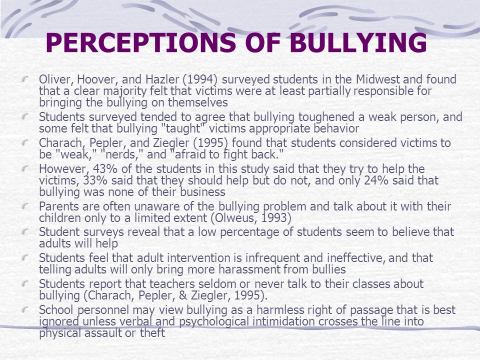 PERCEPTIONS OF BULLYING Oliver, Hoover, and Hazler (1994) surveyed students in the Midwest and found that a clear majority felt that victims were at least partially responsible for bringing the bullying on themselves Students surveyed tended to agree that bullying toughened a weak person, and some felt that bullying taught victims appropriate behavior Charach, Pepler, and Ziegler (1995) found that students considered victims to be weak, nerds, and afraid to fight back. However, 43% of the students in this study said that they try to help the victims, 33% said that they should help but do not, and only 24% said that bullying was none of their business Parents are often unaware of the bullying problem and talk about it with their children only to a limited extent (Olweus, 1993) Student surveys reveal that a low percentage of students seem to believe that adults will help Students feel that adult intervention is infrequent and ineffective, and that telling adults will only bring more harassment from bullies Students report that teachers seldom or never talk to their classes about bullying (Charach, Pepler, & Ziegler, 1995).