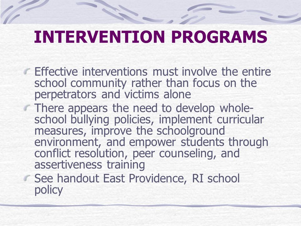 INTERVENTION PROGRAMS Effective interventions must involve the entire school community rather than focus on the perpetrators and victims alone There appears the need to develop whole- school bullying policies, implement curricular measures, improve the schoolground environment, and empower students through conflict resolution, peer counseling, and assertiveness training See handout East Providence, RI school policy