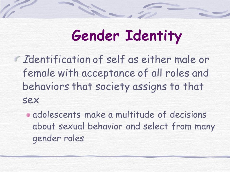 Identification of self as either male or female with acceptance of all roles and behaviors that society assigns to that sex adolescents make a multitude of decisions about sexual behavior and select from many gender roles Gender Identity