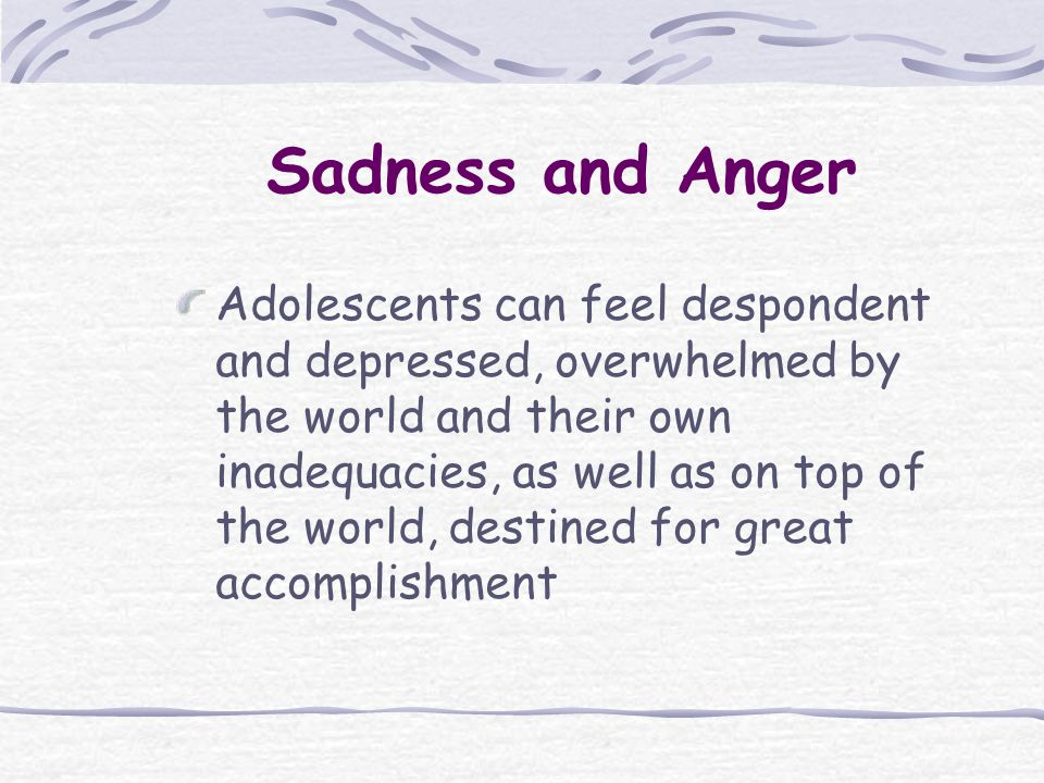 Sadness and Anger Adolescents can feel despondent and depressed, overwhelmed by the world and their own inadequacies, as well as on top of the world, destined for great accomplishment