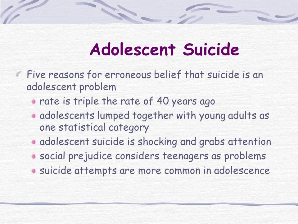 Adolescent Suicide Five reasons for erroneous belief that suicide is an adolescent problem rate is triple the rate of 40 years ago adolescents lumped together with young adults as one statistical category adolescent suicide is shocking and grabs attention social prejudice considers teenagers as problems suicide attempts are more common in adolescence