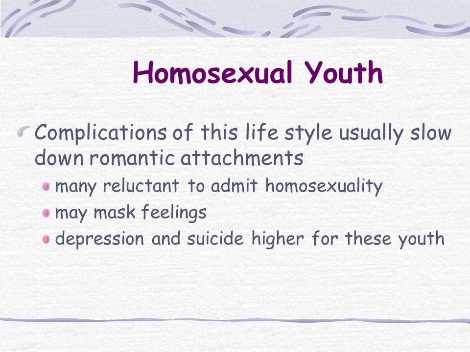 Complications of this life style usually slow down romantic attachments many reluctant to admit homosexuality may mask feelings depression and suicide higher for these youth Homosexual Youth