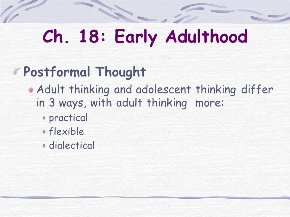 Ch. 18: Early Adulthood Postformal Thought Adult thinking and adolescent thinking differ in 3 ways, with adult thinking more: practical flexible diale