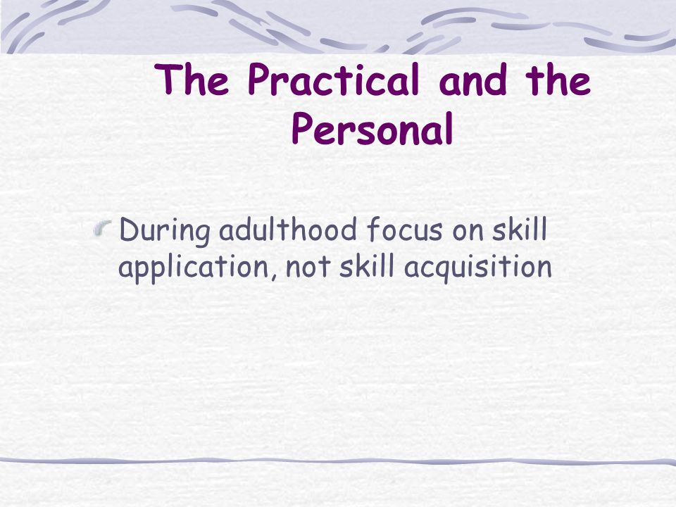 During adulthood focus on skill application, not skill acquisition The Practical and the Personal