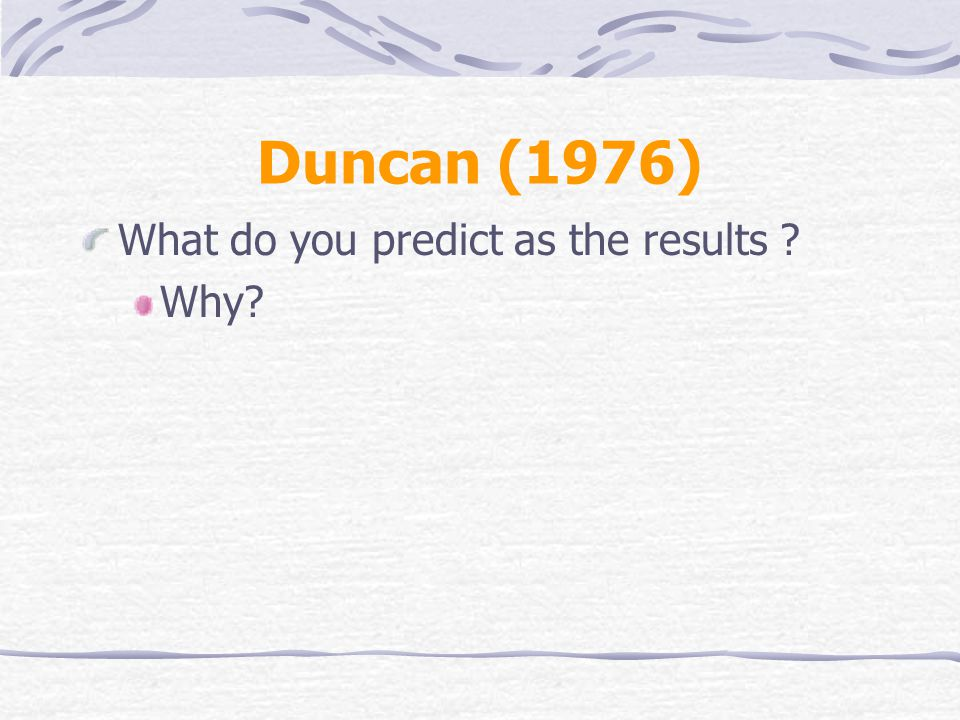 Duncan (1976) What do you predict as the results ? Why?