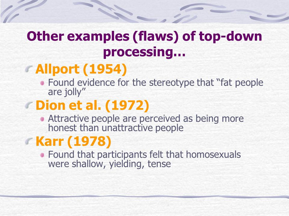 Other examples (flaws) of top-down processing… Allport (1954) Found evidence for the stereotype that fat people are jolly Dion et al.