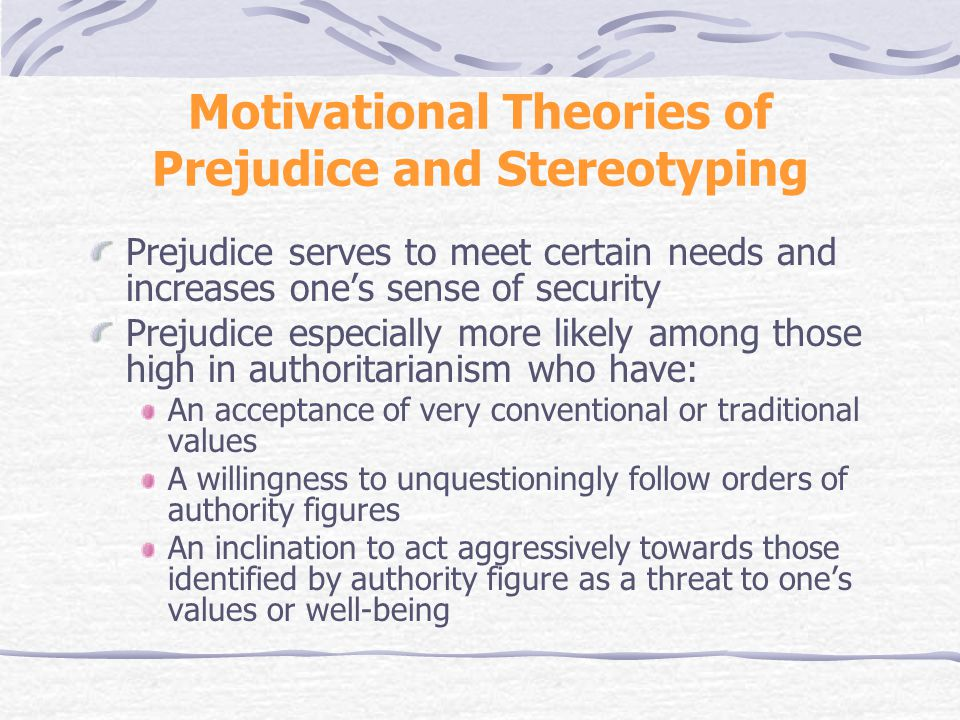 Motivational Theories of Prejudice and Stereotyping Prejudice serves to meet certain needs and increases one's sense of security Prejudice especially more likely among those high in authoritarianism who have: An acceptance of very conventional or traditional values A willingness to unquestioningly follow orders of authority figures An inclination to act aggressively towards those identified by authority figure as a threat to one's values or well-being