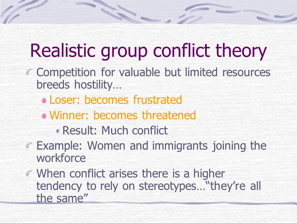 Realistic group conflict theory Competition for valuable but limited resources breeds hostility… Loser: becomes frustrated Winner: becomes threatened Result: Much conflict Example: Women and immigrants joining the workforce When conflict arises there is a higher tendency to rely on stereotypes… they're all the same