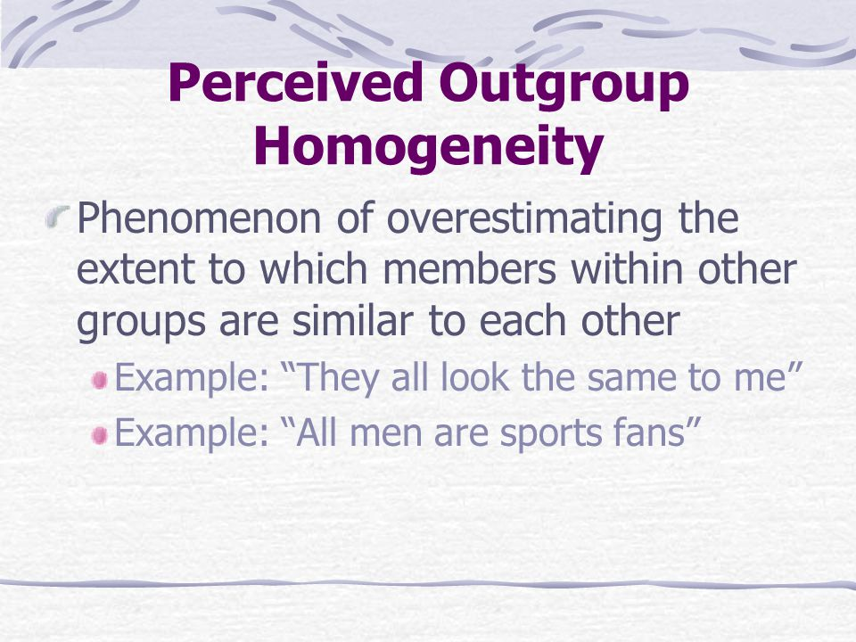 Perceived Outgroup Homogeneity Phenomenon of overestimating the extent to which members within other groups are similar to each other Example: They all look the same to me Example: All men are sports fans