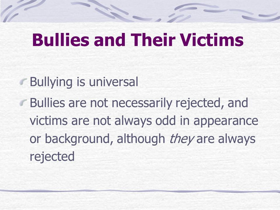 Bullying is universal Bullies are not necessarily rejected, and victims are not always odd in appearance or background, although they are always rejected Bullies and Their Victims