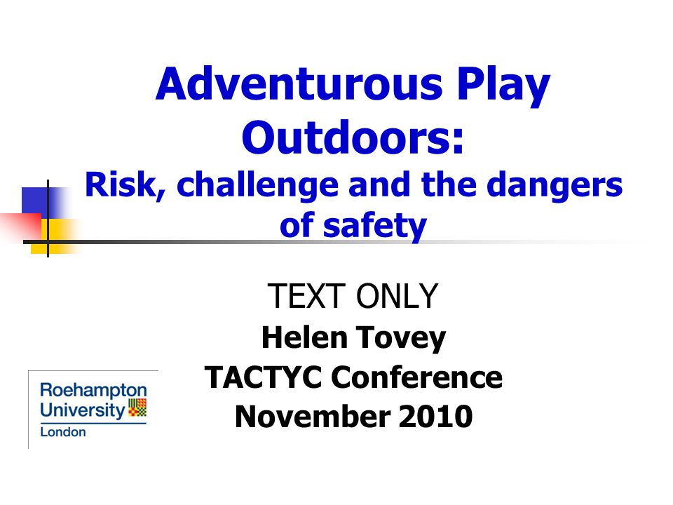 Adventurous Play Outdoors: Risk, challenge and the dangers of safety TEXT ONLY Helen Tovey TACTYC Conference November 2010
